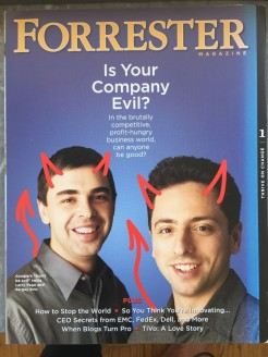 Google Founders, Larry and Brin, from the back back cover of Forrester Magazine, 2005: Don't be evil, man! The front cover shows them wearing saint halos.